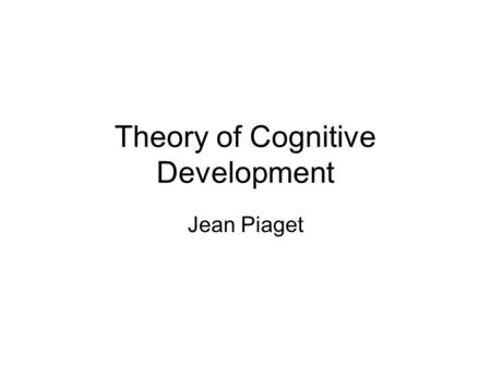 Theory of Cognitive Development Jean Piaget. 1896-1980 Born in Neuchatel, Switzerland Was the eldest child, and as such was precocious (bright for his.