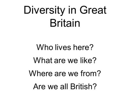 Diversity in Great Britain Who lives here? What are we like? Where are we from? Are we all British?