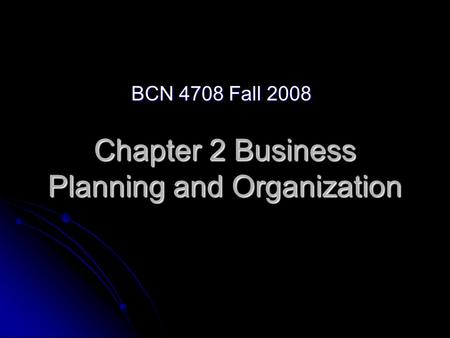 Chapter 2 Business Planning and Organization BCN 4708 Fall 2008.