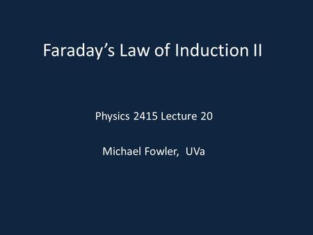 Faraday's Law of Induction II Physics 2415 Lecture 20 Michael Fowler, UVa.