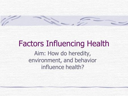 Factors Influencing Health Aim: How do heredity, environment, and behavior influence health?