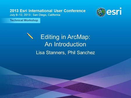 Esri UC2013. Technical Workshop. Technical Workshop 2013 Esri International User Conference July 8–12, 2013 | San Diego, California Editing in ArcMap: