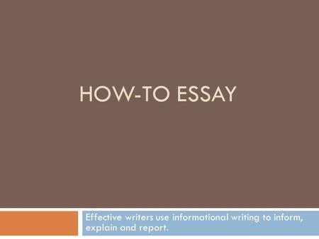 HOW-TO ESSAY Effective writers use informational writing to inform, explain and report.