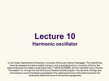 Lecture 10 Harmonic oscillator (c) So Hirata, Department of Chemistry, University of Illinois at Urbana-Champaign. This material has been developed and.