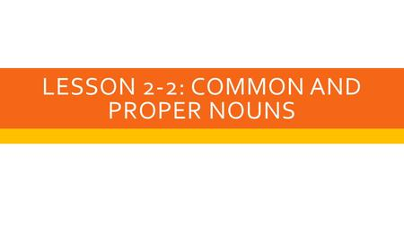 LESSON 2-2: COMMON AND PROPER NOUNS. COMMON NOUN  Is the name of a general type of person, place, thing, event or idea.  Most of the nouns we use are.