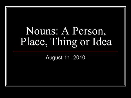 Nouns: A Person, Place, Thing or Idea August 11, 2010.