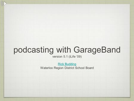 Podcasting with GarageBand version 5.1 (iLife '09) Rick Budding Waterloo Region District School Board Rick Budding.