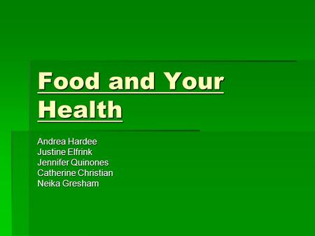 Food and Your Health Andrea Hardee Justine Elfrink Jennifer Quinones Catherine Christian Neika Gresham.