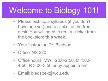 Welcome to Biology 101! Please pick up a syllabus (if you don't have one yet) and a clicker at the front desk. You will need to rent a clicker from the.