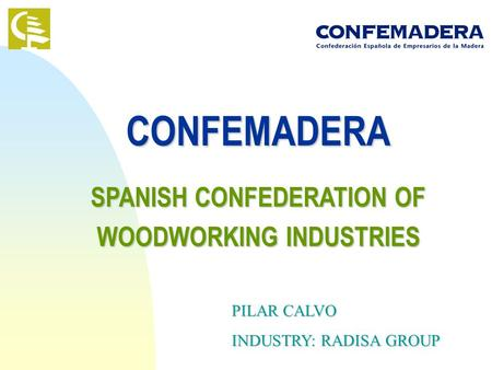 CONFEMADERA SPANISH CONFEDERATION OF WOODWORKING INDUSTRIES PILAR CALVO INDUSTRY: RADISA GROUP.