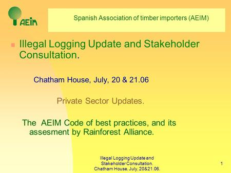 Illegal Logging Update and Stakeholder Consultation. Chatham House, July, 20&21.06. 1 Spanish Association of timber importers (AEIM) Illegal Logging Update.