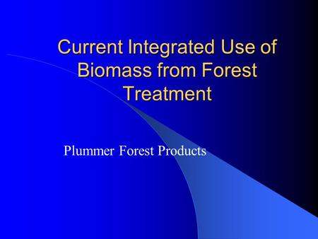 Current Integrated Use of Biomass from Forest Treatment Plummer Forest Products.