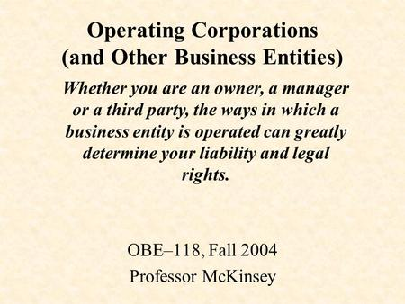 Operating Corporations (and Other Business Entities) OBE–118, Fall 2004 Professor McKinsey Whether you are an owner, a manager or a third party, the ways.
