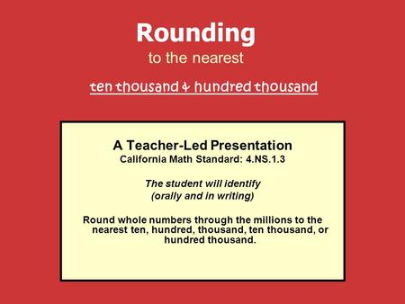 A Teacher-Led Presentation California Math Standard: 4.NS.1.3 The student will identify (orally and in writing) Round whole numbers through the millions.