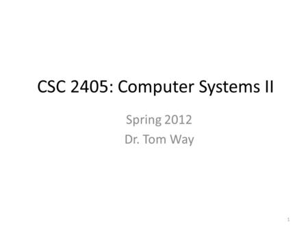 1 CSC 2405: Computer Systems II Spring 2012 Dr. Tom Way.