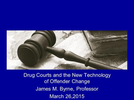 The Implementation and Impact of Drug Courts Drug Courts and the New Technology of Offender Change James M. Byrne, Professor March 26,2015.