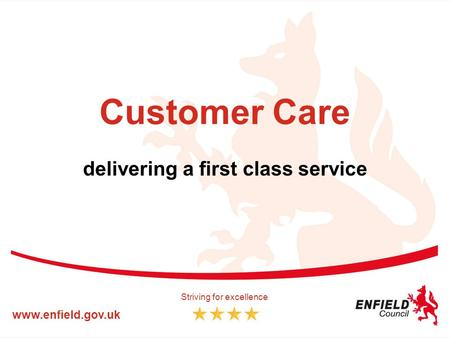 Customer Care delivering a first class service www.enfield.gov.uk Striving for excellence.