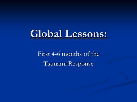 Global Lessons: First 4-6 months of the <strong>Tsunami</strong> Response.