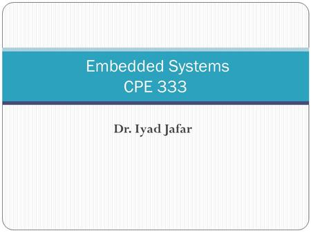 Dr. Iyad Jafar Embedded Systems CPE 333. Instructor Information Dr. Iyad F. Jafar Office : Room 002 Computer Engineering Office Hours Sunday & Tuesday.