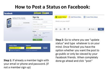 "How to Post a Status on Facebook: Step 2: Go to where you see ""update status"" and type whatever is on your mind. Once finished you have the option whether."