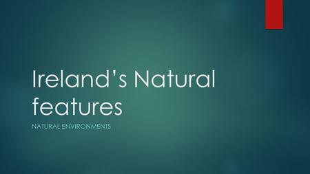 Ireland's Natural features NATURAL ENVIRONMENTS. Ireland  Natural features can be seen all over the island of Ireland.  These features are formed by.