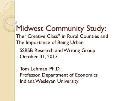 "Midwest Community Study: The ""Creative Class"" in Rural Counties and The Importance <strong>of</strong> Being Urban SSBSB Research and Writing Group October 31, 2013 Tom."