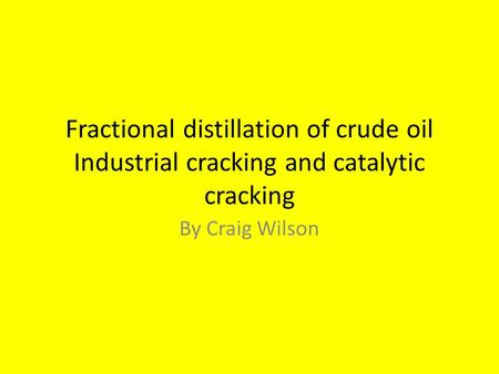 Fractional distillation of crude oil Industrial cracking and catalytic cracking By Craig Wilson.