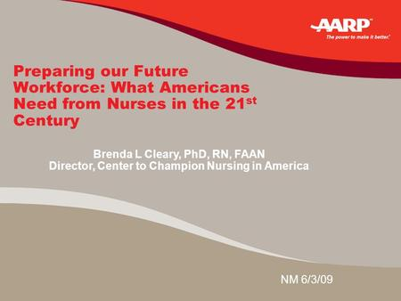 Preparing our Future Workforce: What Americans Need from Nurses in the 21 st Century NM 6/3/09 Brenda L Cleary, PhD, RN, FAAN Director, Center to Champion.