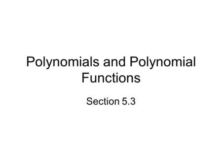 Polynomials and Polynomial Functions Section 5.3.