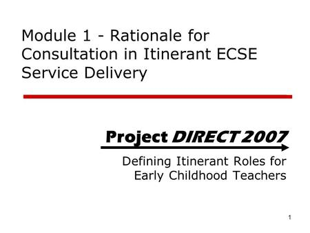 Module 1 - Rationale for Consultation in Itinerant ECSE Service Delivery Project DIRECT 2007 Defining Itinerant Roles for Early Childhood Teachers Project.