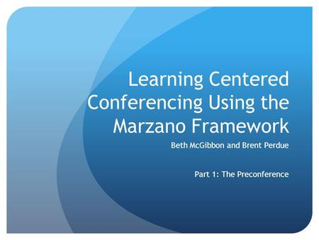 Learning Centered Conferencing Using the Marzano Framework Beth McGibbon and Brent Perdue Part 1: The Preconference.