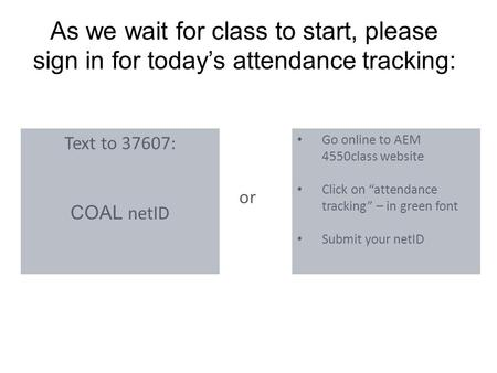 "As we wait for class to start, please sign in for today's attendance tracking: Text to 37607: COAL netID Go online to AEM 4550class website Click on ""attendance."
