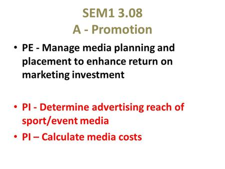 SEM1 3.08 A - Promotion PE - Manage media planning and placement to enhance return on marketing investment PI - Determine advertising reach of sport/event.