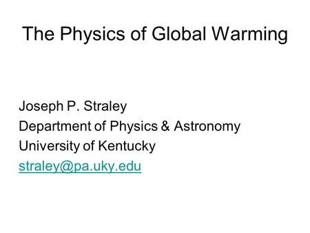 The Physics of Global Warming Joseph P. Straley Department of Physics & Astronomy University of Kentucky