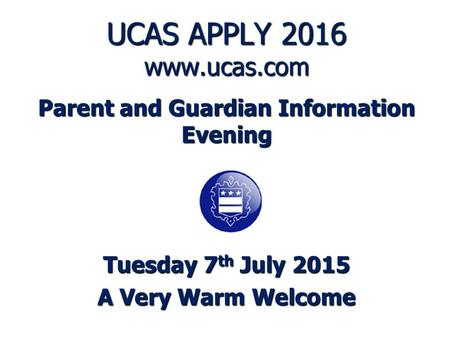UCAS APPLY 2016 www.ucas.com Parent and Guardian Information Evening Tuesday 7 th July 2015 A Very Warm Welcome.