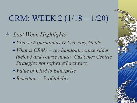 CRM: WEEK 2 (1/18 – 1/20) Last Week Highlights: Course Expectations & Learning Goals What is CRM? – see handout, course slides (below) and course notes: