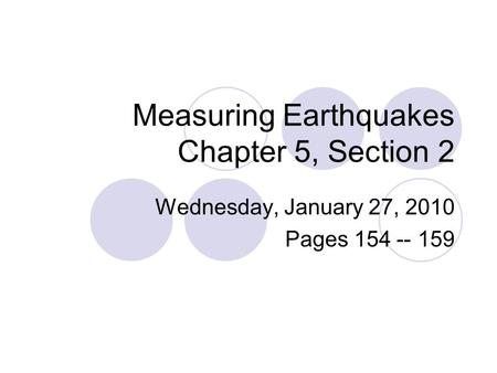 Measuring Earthquakes Chapter 5, Section 2 Wednesday, January 27, 2010 Pages 154 -- 159.