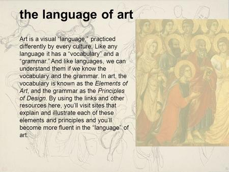 "The language of art Art is a visual ""language,"" practiced differently by every culture. Like any language it has a ""vocabulary"" and a ""grammar."" And like."