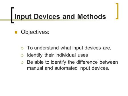 GCSE Information Technology Input Devices and Methods Objectives:  To understand what input devices are.  Identify their individual uses  Be able to.