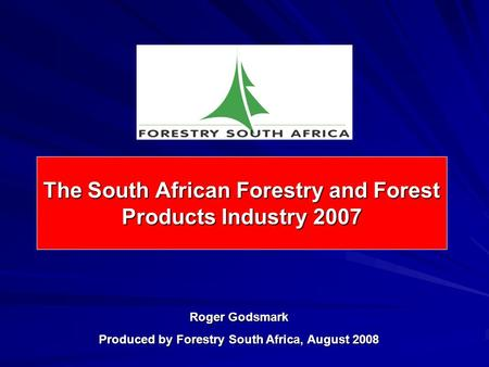 The South African Forestry and Forest Products Industry 2007 Roger Godsmark Produced by Forestry South Africa, August 2008.