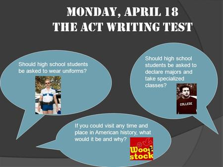 Monday, April 18 The ACT Writing Test Should high school students be asked to wear uniforms? Should high school students be asked to declare majors and.