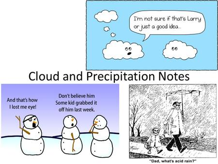 Cloud and Precipitation Notes. Temperature affects water in the atmosphere Water is always in the atmosphere It can be a solid (snow), a liquid (rain)
