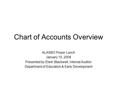 Chart of Accounts Overview ALASBO Power Lunch January 15, 2008 Presented by Elwin Blackwell, Internal Auditor Department of Education & Early Development.