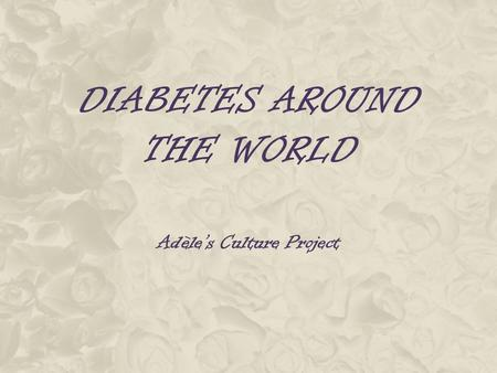 DIABETES AROUND THE WORLD Adèle's Culture Project.