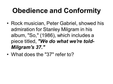 Obedience and Conformity Rock musician, Peter Gabriel, showed his admiration for Stanley Milgram in his album, So, (1986), which includes a piece titled,