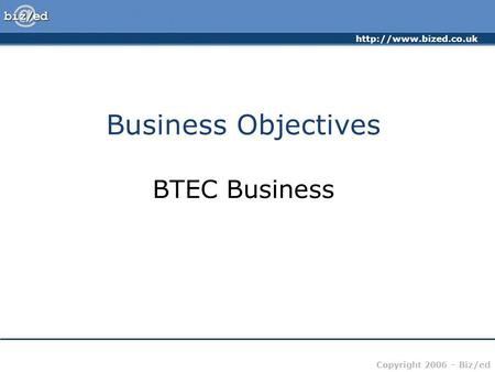 Copyright 2006 – Biz/ed Business Objectives BTEC Business.