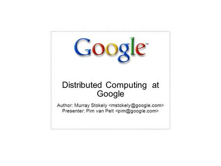 Author: Murray Stokely Presenter: Pim van Pelt Distributed Computing at Google.