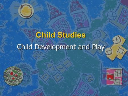 Child Studies Child Development and Play. Developmental Stages of play n Important to match play activities with developmental level n Infants – simple.
