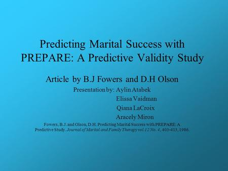 Predicting Marital Success with PREPARE: A Predictive Validity Study Article by B.J Fowers and D.H Olson Presentation by: Aylin Atabek Elissa Vaidman Qiana.