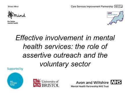Effective involvement in mental health services: the role of assertive outreach and the voluntary sector Bristol Mind.